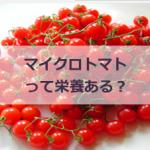 マイクロトマトって栄養あるの?気になる値段や食べ方とどんな味?