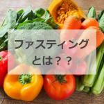 ファスティングとは?酵素が美容やダイエットにも効果的な理由は?