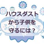 ハウスダストの原因は?子どもを咳や鼻水から守るための対策とは?