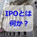 IPOとは何?株の初心者が稼ぐために覚えたい仕組みや証券口座とは