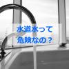 水道水を飲むのは危険って本当?浄水器は必要?健康に与える影響も
