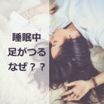 寝ている時に足がつるのはなぜ?そのメカニズムや効果的な予防法