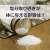 塩分取り過ぎが体に与える影響とは?排出を促すためのポイントとは