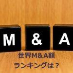 世界M&A(買収)額ランキング!武田薬品のシャイアー買収額は6.8兆円